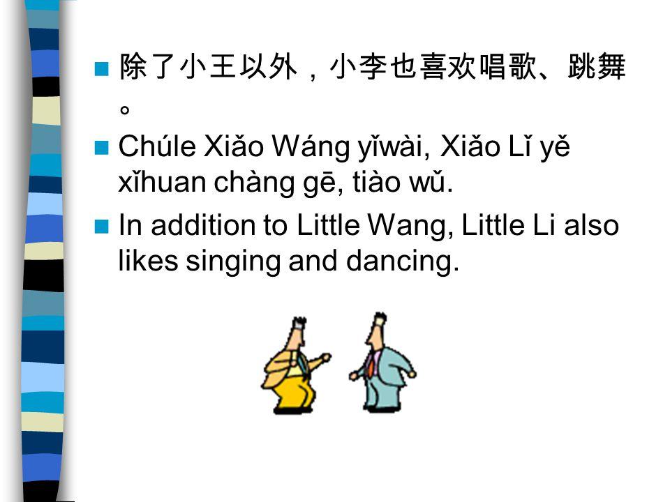 除了小王以外,小李也喜欢唱歌、跳舞 。 Chúle Xiǎo Wáng yǐwài, Xiǎo Lǐ yě xǐhuan chàng gē, tiào wǔ.