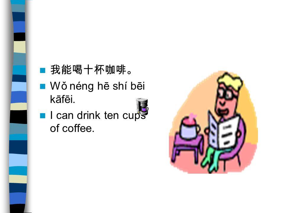 我能喝十杯咖啡。 Wǒ néng hē shí bēi kāfēi. I can drink ten cups of coffee.