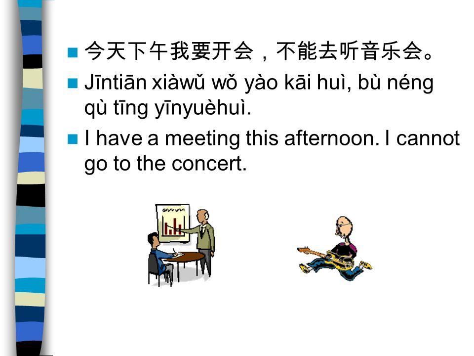 今天下午我要开会,不能去听音乐会。 Jīntiān xiàwǔ wǒ yào kāi huì, bù néng qù tīng yīnyuèhuì.