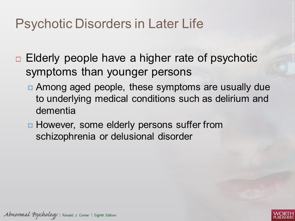 Psychotic Disorders in Later Life  Elderly people have a higher rate of psychotic symptoms than younger persons  Among aged people, these symptoms a