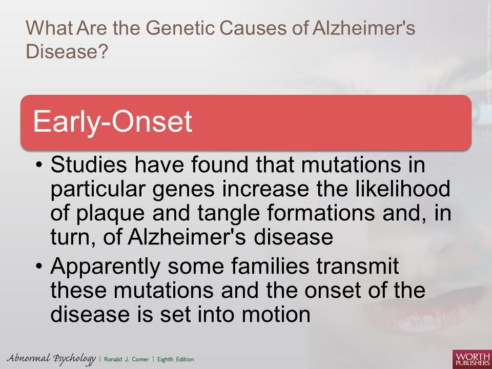 What Are the Genetic Causes of Alzheimer's Disease? Early-Onset Studies have found that mutations in particular genes increase the likelihood of plaqu
