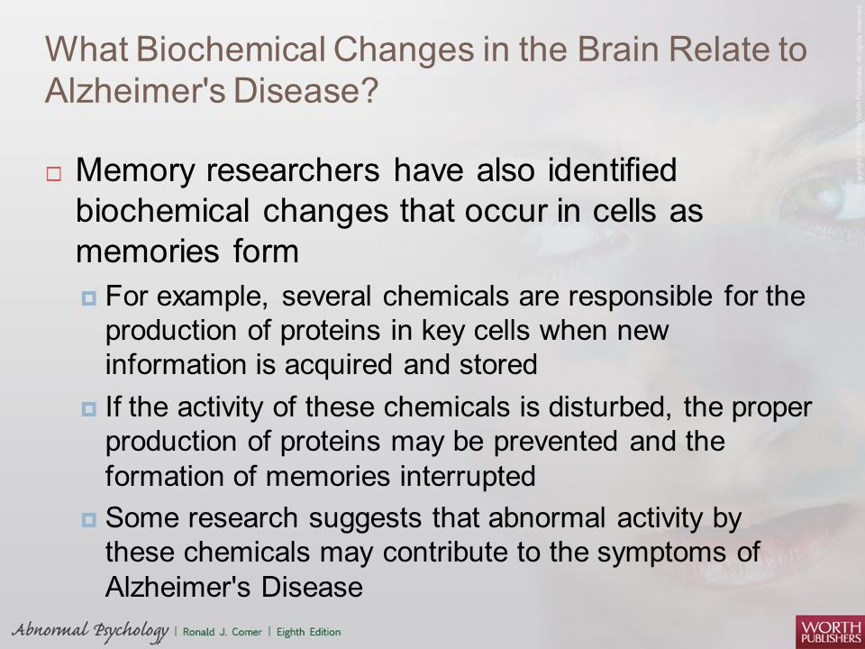 What Biochemical Changes in the Brain Relate to Alzheimer's Disease?  Memory researchers have also identified biochemical changes that occur in cells