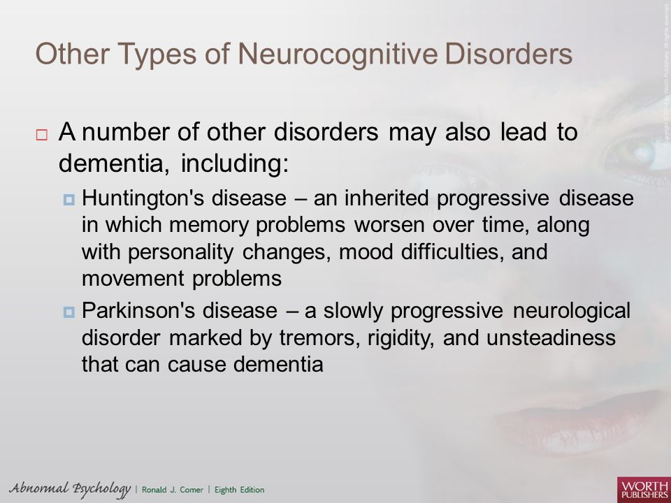Other Types of Neurocognitive Disorders  A number of other disorders may also lead to dementia, including:  Huntington's disease – an inherited prog