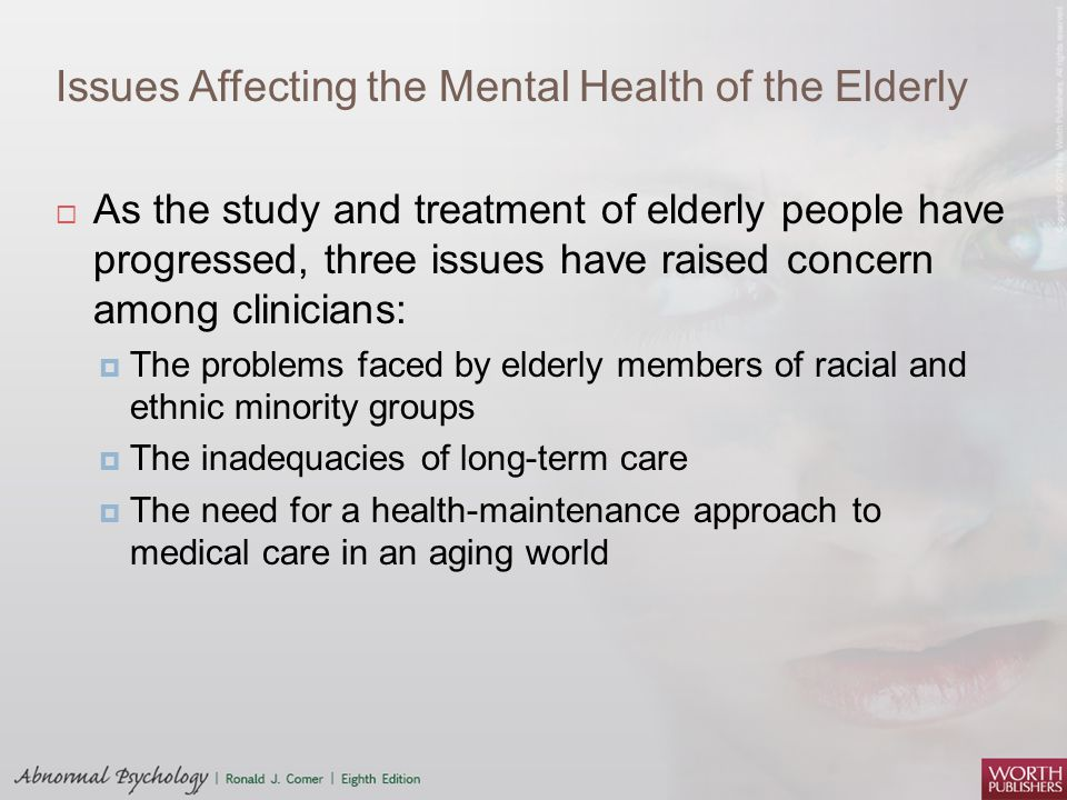 Issues Affecting the Mental Health of the Elderly  As the study and treatment of elderly people have progressed, three issues have raised concern amo