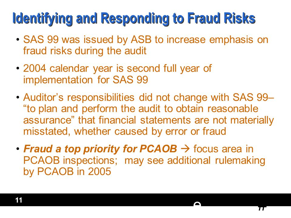 # e 11 Identifying and Responding to Fraud Risks SAS 99 was issued by ASB to increase emphasis on fraud risks during the audit 2004 calendar year is second full year of implementation for SAS 99 Auditor's responsibilities did not change with SAS 99– to plan and perform the audit to obtain reasonable assurance that financial statements are not materially misstated, whether caused by error or fraud Fraud a top priority for PCAOB  focus area in PCAOB inspections; may see additional rulemaking by PCAOB in 2005 SAS 99 was issued by ASB to increase emphasis on fraud risks during the audit 2004 calendar year is second full year of implementation for SAS 99 Auditor's responsibilities did not change with SAS 99– to plan and perform the audit to obtain reasonable assurance that financial statements are not materially misstated, whether caused by error or fraud Fraud a top priority for PCAOB  focus area in PCAOB inspections; may see additional rulemaking by PCAOB in 2005