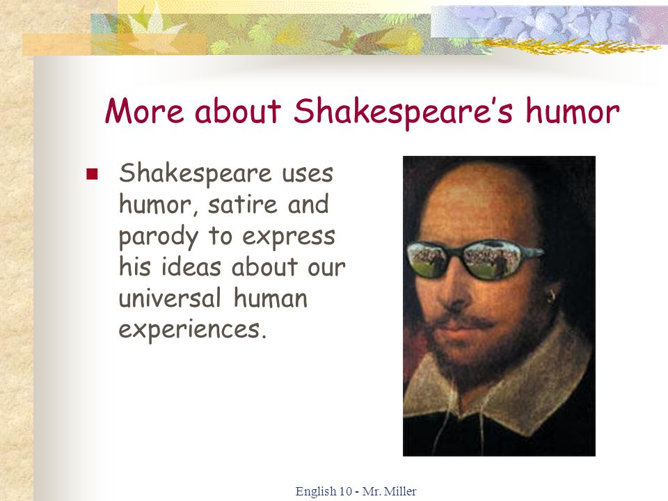 English 10 - Mr. Miller More about Shakespeare's humor Shakespeare uses humor, satire and parody to express his ideas about our universal human experi