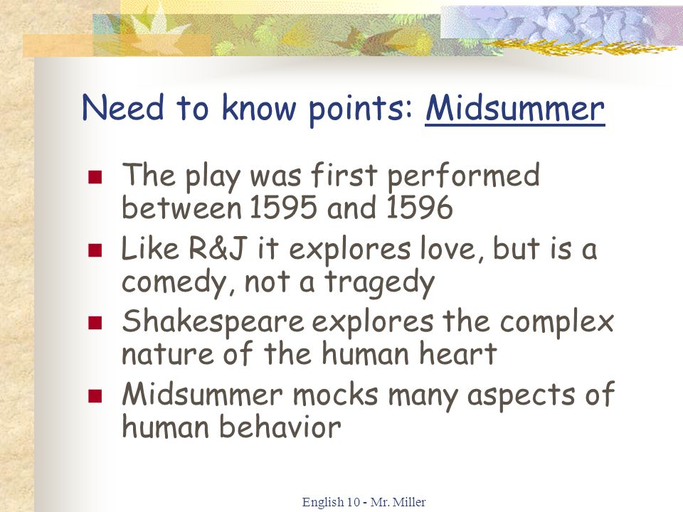 English 10 - Mr. Miller Need to know points: Midsummer The play was first performed between 1595 and 1596 Like R&J it explores love, but is a comedy,