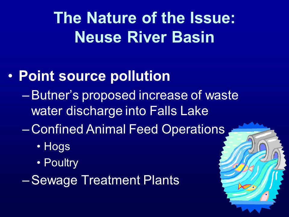 The Nature of the Issue: Neuse River Basin Point source pollution –Butner's proposed increase of waste water discharge into Falls Lake –Confined Anima