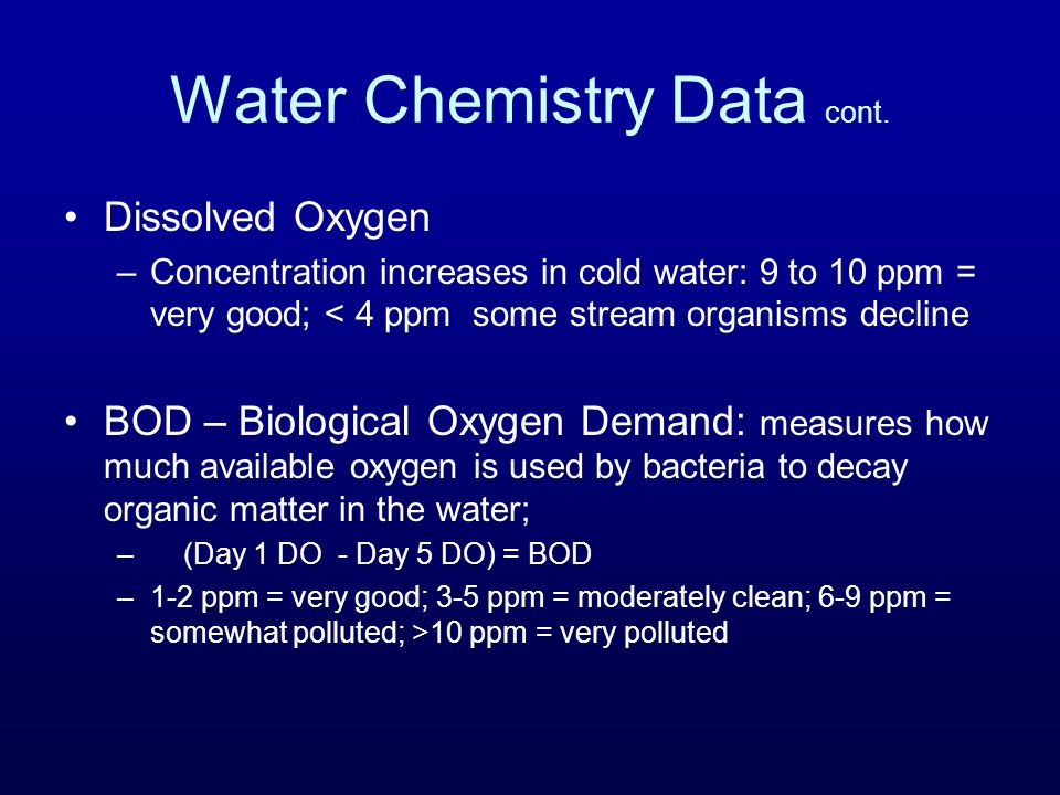 Water Chemistry Data cont. Dissolved Oxygen –Concentration increases in cold water: 9 to 10 ppm = very good; < 4 ppm some stream organisms decline BOD