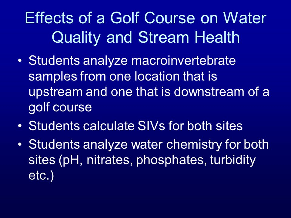 Effects of a Golf Course on Water Quality and Stream Health Students analyze macroinvertebrate samples from one location that is upstream and one that
