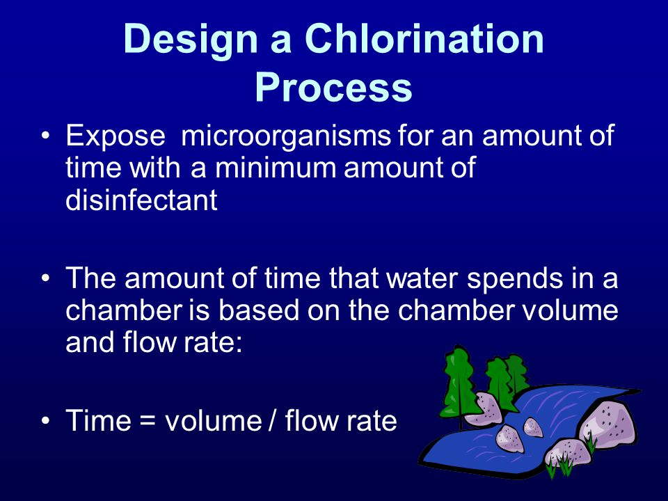 Design a Chlorination Process Expose microorganisms for an amount of time with a minimum amount of disinfectant The amount of time that water spends in a chamber is based on the chamber volume and flow rate: Time = volume / flow rate