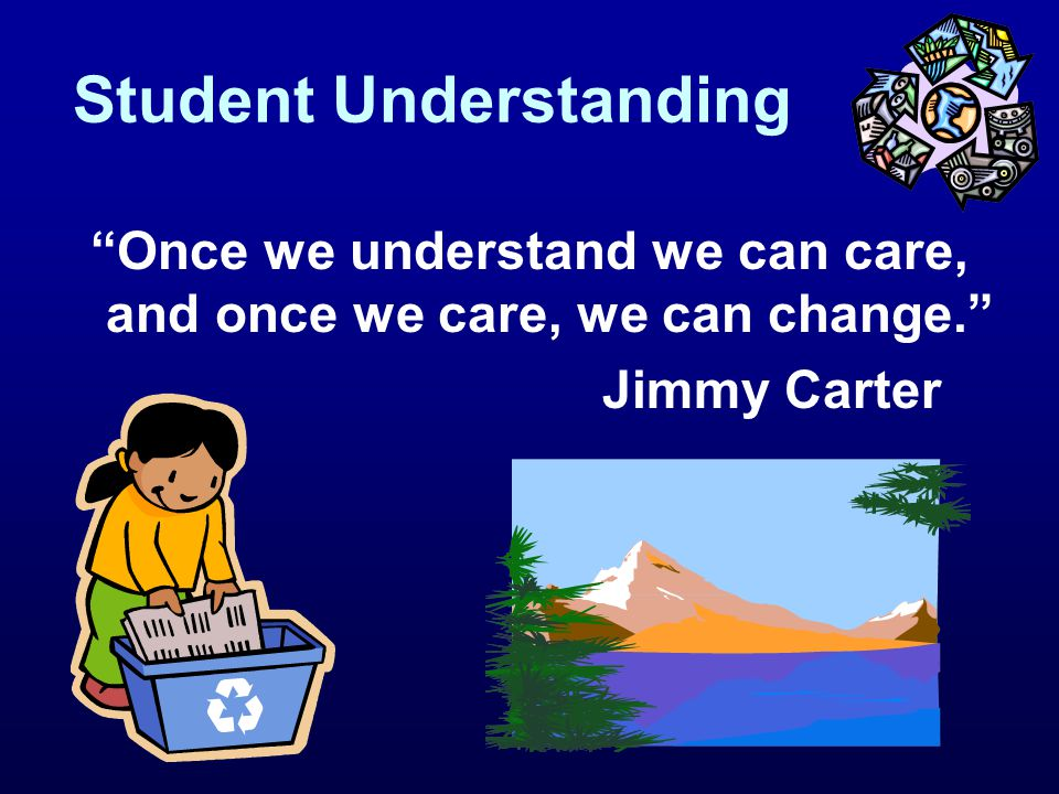 "Student Understanding ""Once we understand we can care, and once we care, we can change."" Jimmy Carter"