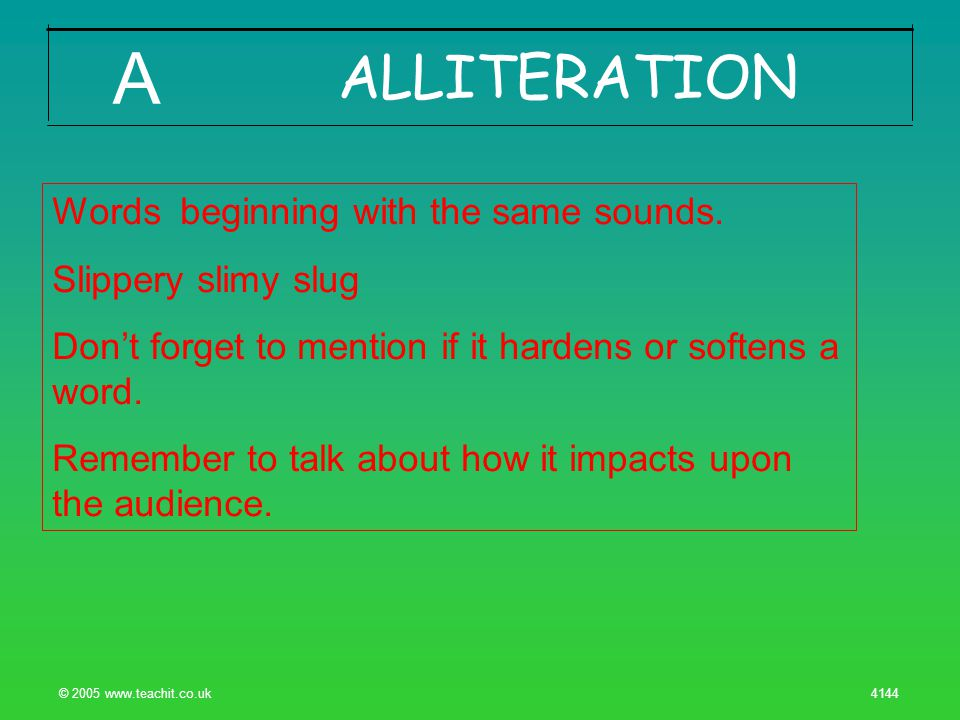 © 2005 www.teachit.co.uk 4144 ALLITERATION A Words beginning with the same sounds.