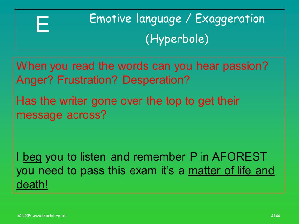 © 2005 www.teachit.co.uk 4144 Emotive language / Exaggeration (Hyperbole) E When you read the words can you hear passion.