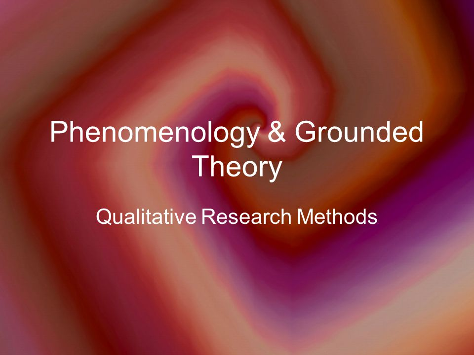 Phenomenology & Grounded Theory Qualitative Research Methods