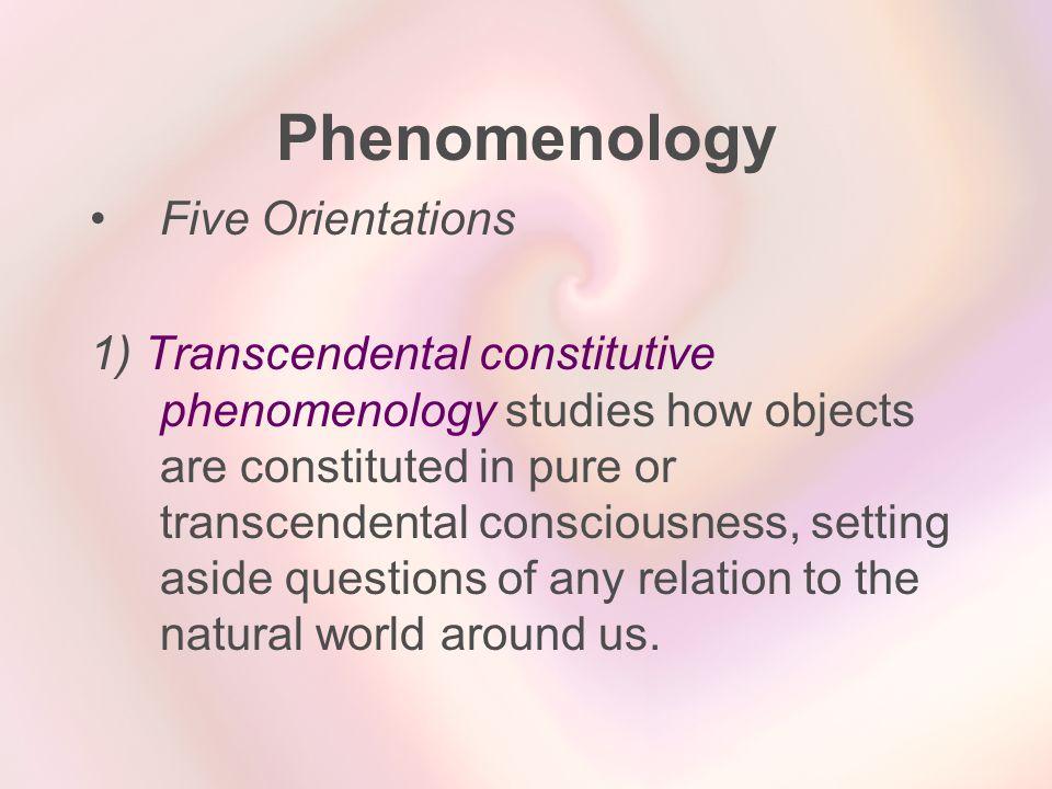 Phenomenology Five Orientations 1) Transcendental constitutive phenomenology studies how objects are constituted in pure or transcendental consciousne