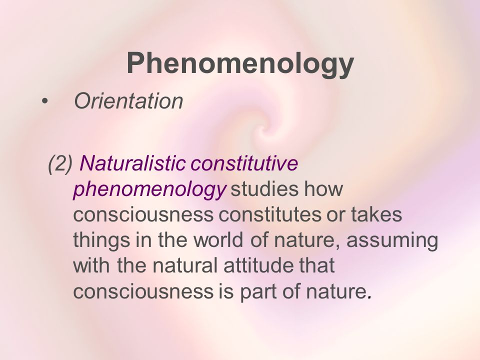 Phenomenology Orientation (2) Naturalistic constitutive phenomenology studies how consciousness constitutes or takes things in the world of nature, as