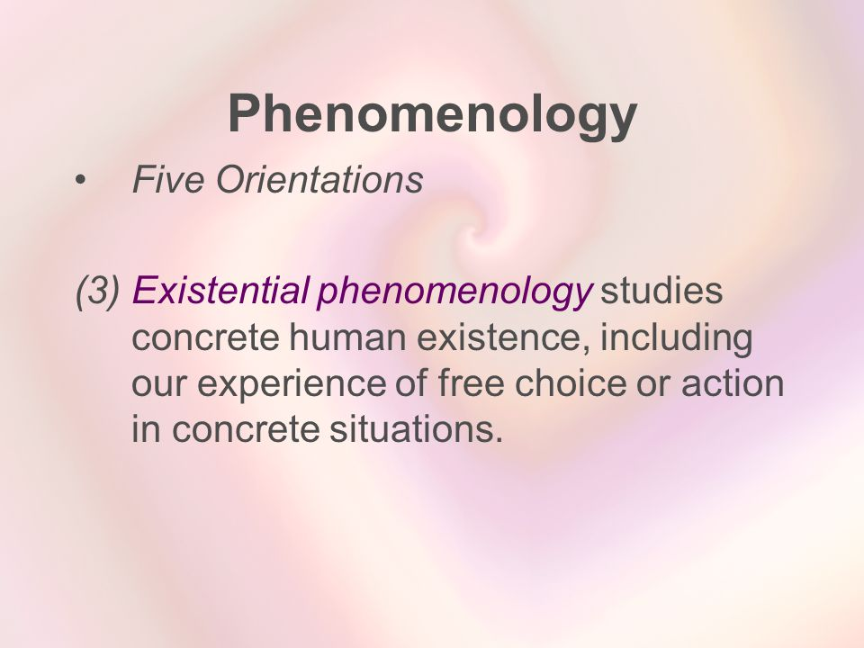 Phenomenology Five Orientations (3) Existential phenomenology studies concrete human existence, including our experience of free choice or action in c