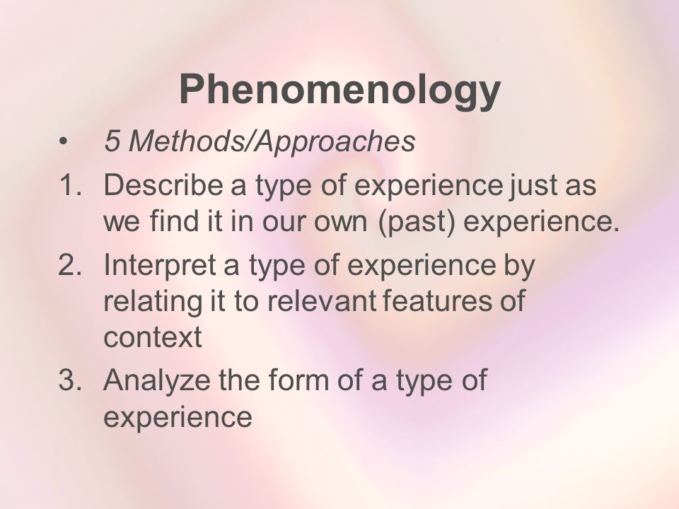Phenomenology 5 Methods/Approaches 1.Describe a type of experience just as we find it in our own (past) experience. 2.Interpret a type of experience b