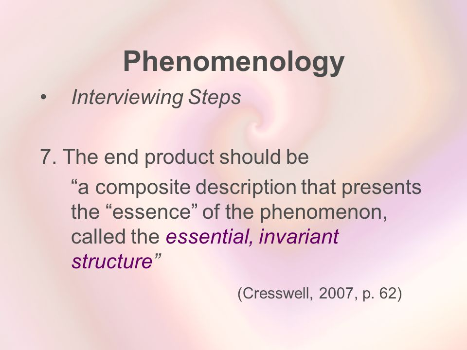 """Phenomenology Interviewing Steps 7. The end product should be """"a composite description that presents the """"essence"""" of the phenomenon, called the essen"""
