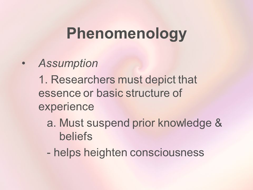 Phenomenology Assumption 1. Researchers must depict that essence or basic structure of experience a. Must suspend prior knowledge & beliefs - helps he