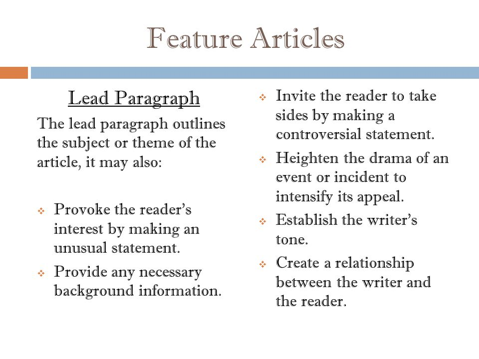 Feature Articles Lead Paragraph The lead paragraph outlines the subject or theme of the article, it may also:  Provoke the reader s interest by making an unusual statement.