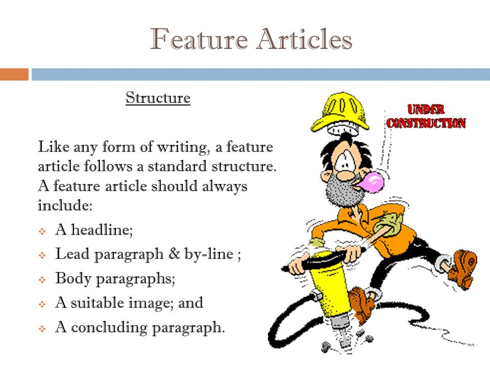 Feature Articles Structure Like any form of writing, a feature article follows a standard structure.