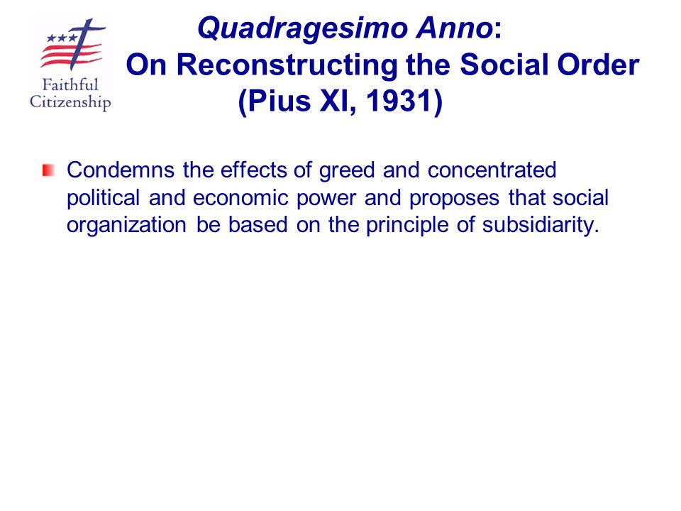 Quadragesimo Anno: On Reconstructing the Social Order (Pius XI, 1931) Condemns the effects of greed and concentrated political and economic power and