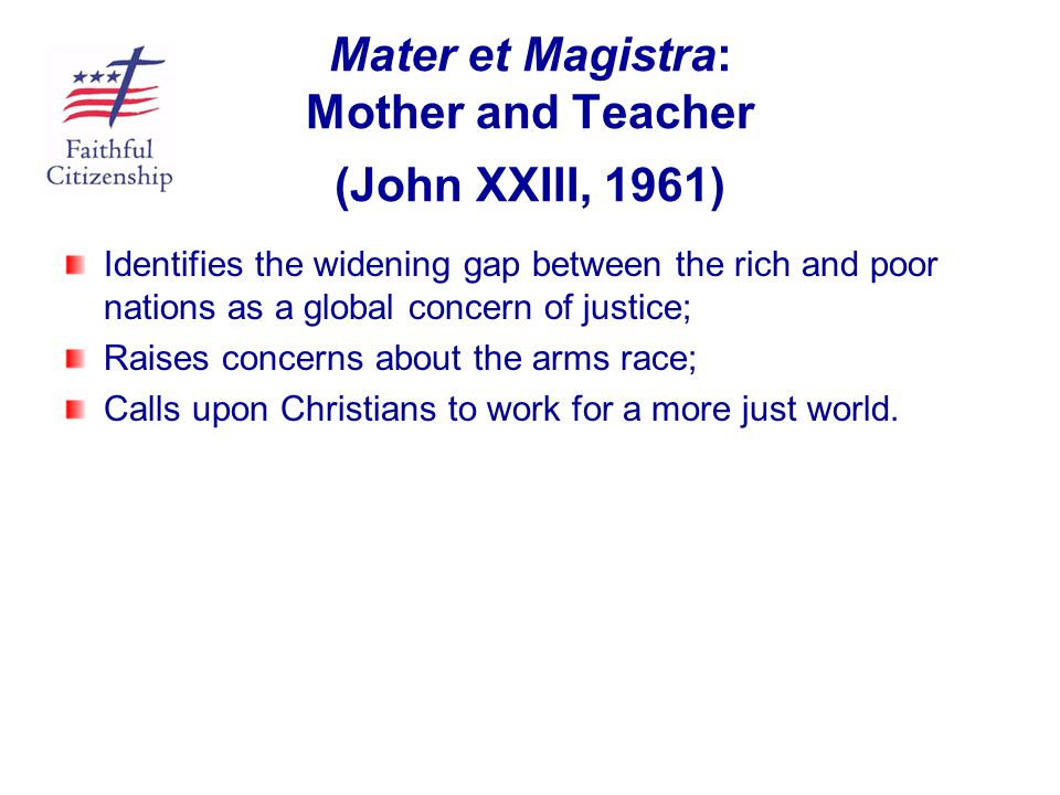 Mater et Magistra: Mother and Teacher (John XXIII, 1961) Identifies the widening gap between the rich and poor nations as a global concern of justice;