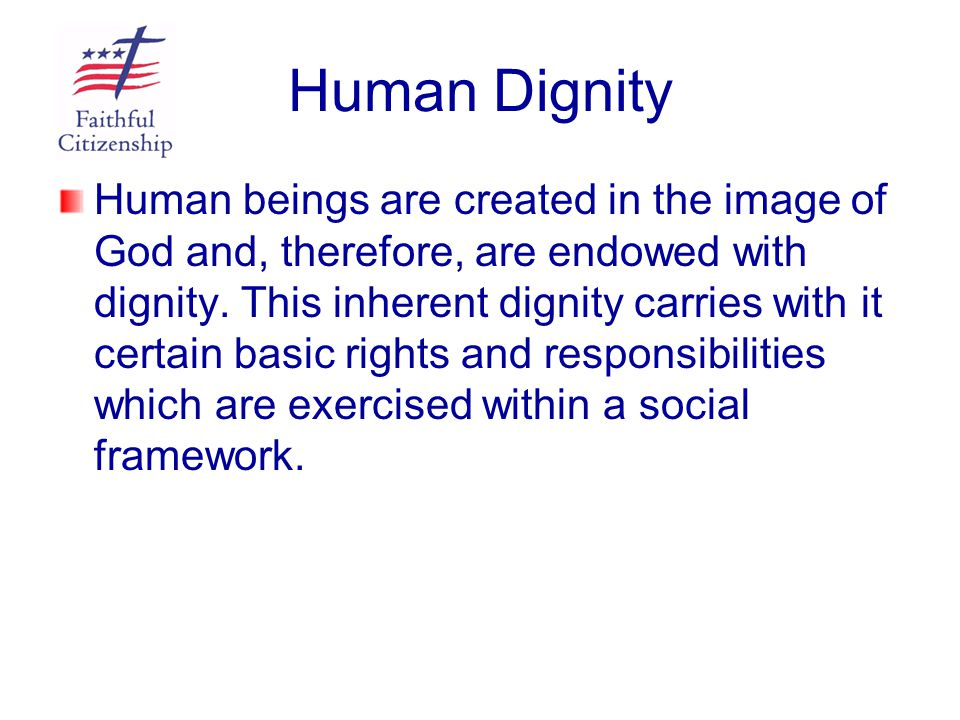 Human Dignity Human beings are created in the image of God and, therefore, are endowed with dignity. This inherent dignity carries with it certain bas