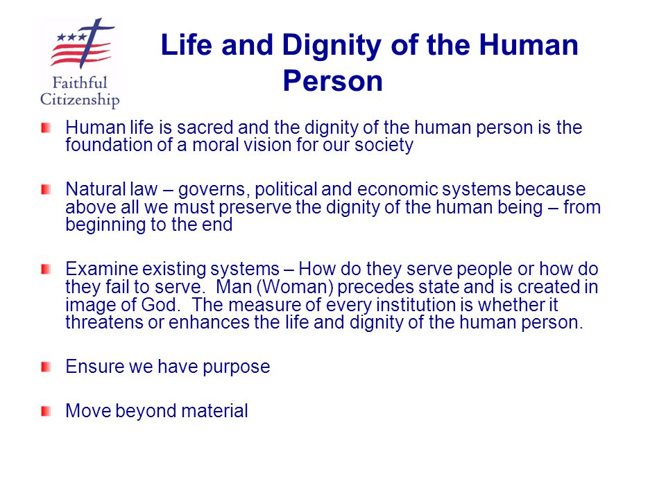 Life and Dignity of the Human Person Human life is sacred and the dignity of the human person is the foundation of a moral vision for our society Natu