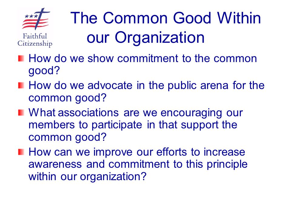 The Common Good Within our Organization How do we show commitment to the common good? How do we advocate in the public arena for the common good? What