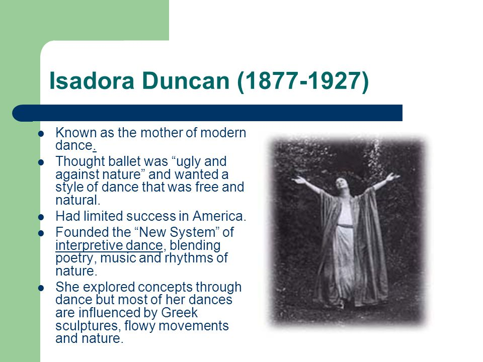 """Isadora Duncan (1877-1927) Known as the mother of modern dance. Thought ballet was """"ugly and against nature"""" and wanted a style of dance that was free"""