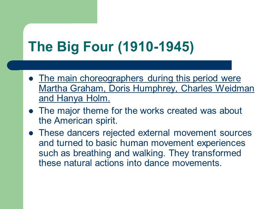 The Big Four (1910-1945) The main choreographers during this period were Martha Graham, Doris Humphrey, Charles Weidman and Hanya Holm. The major them