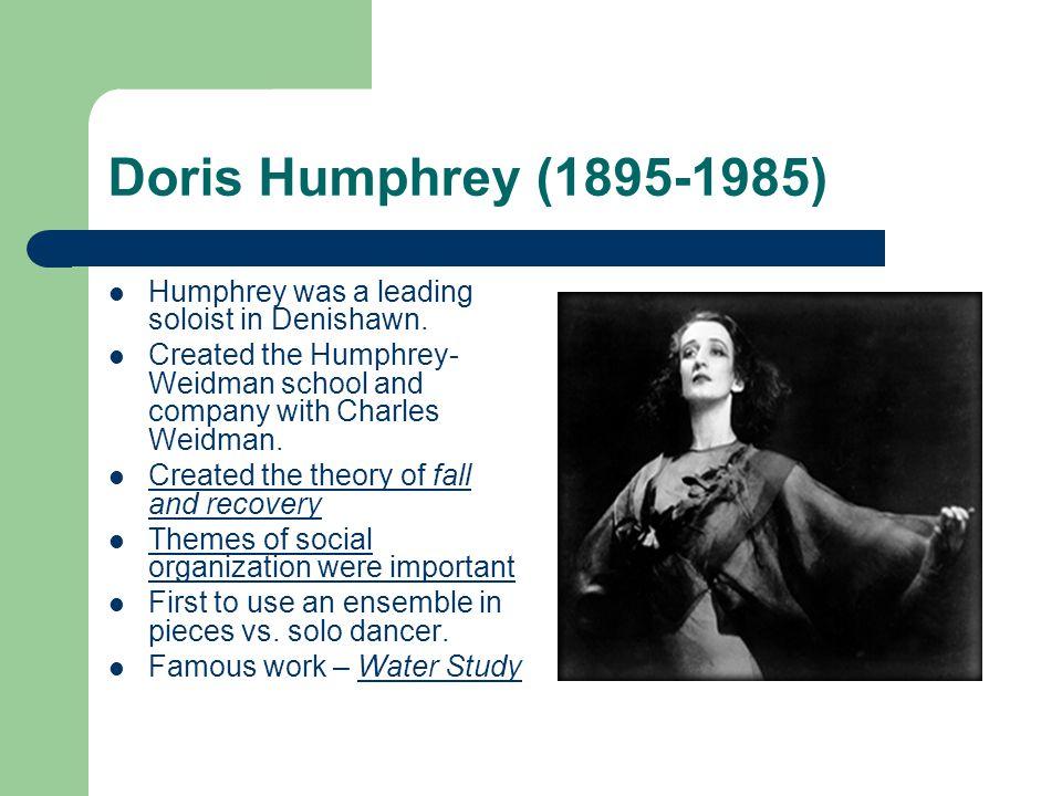 Doris Humphrey (1895-1985) Humphrey was a leading soloist in Denishawn. Created the Humphrey- Weidman school and company with Charles Weidman. Created