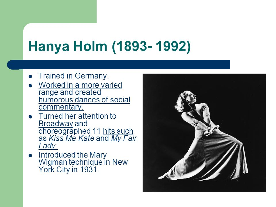 Hanya Holm (1893- 1992) Trained in Germany. Worked in a more varied range and created humorous dances of social commentary. Turned her attention to Br