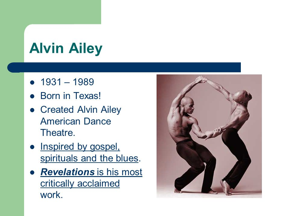 Alvin Ailey 1931 – 1989 Born in Texas! Created Alvin Ailey American Dance Theatre. Inspired by gospel, spirituals and the blues. Revelations is his mo