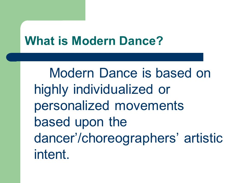 What is Modern Dance? Modern Dance is based on highly individualized or personalized movements based upon the dancer'/choreographers' artistic intent.