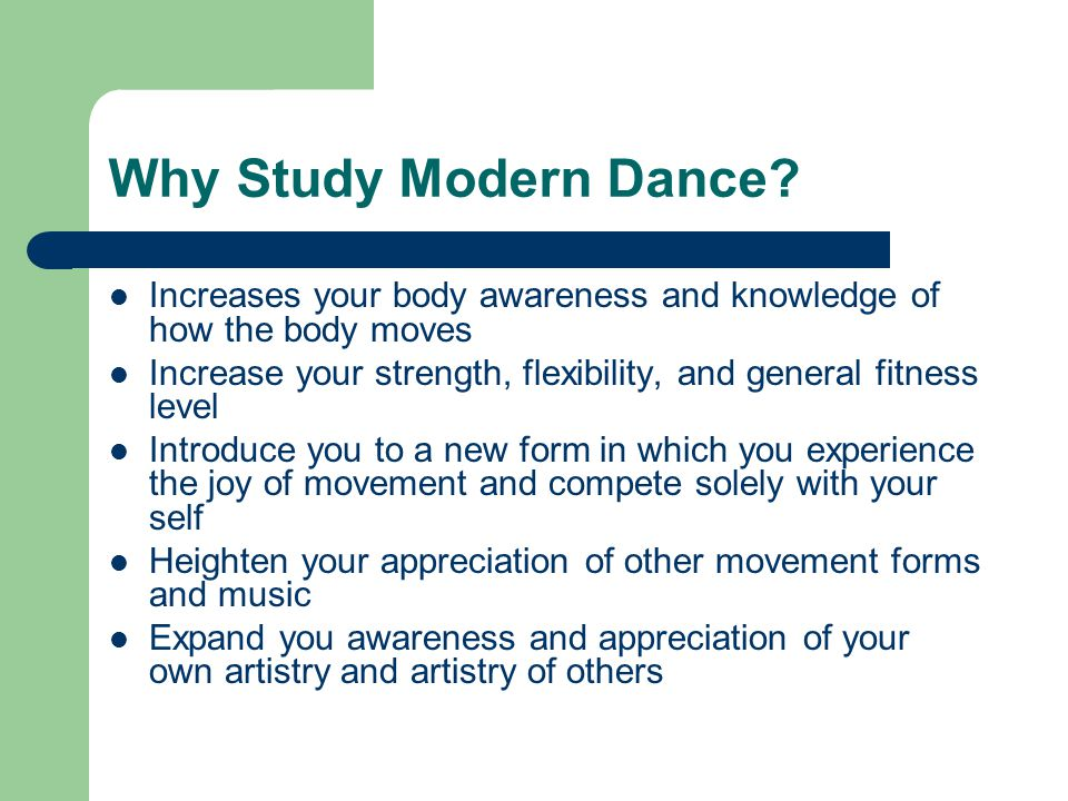 Why Study Modern Dance? Increases your body awareness and knowledge of how the body moves Increase your strength, flexibility, and general fitness lev