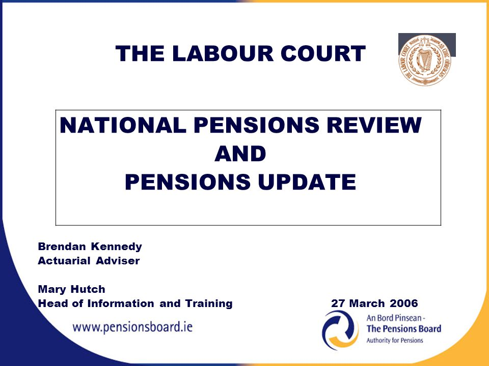 THE LABOUR COURT NATIONAL PENSIONS REVIEW AND PENSIONS UPDATE Brendan Kennedy Actuarial Adviser Mary Hutch Head of Information and Training27 March 2006