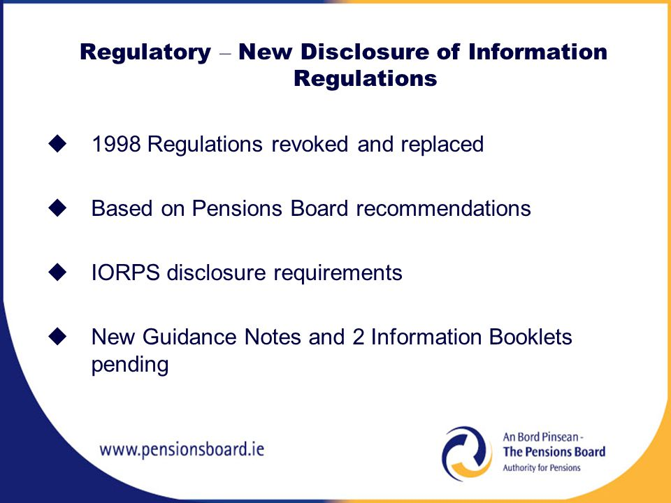 Regulatory – New Disclosure of Information Regulations  1998 Regulations revoked and replaced  Based on Pensions Board recommendations  IORPS disclosure requirements  New Guidance Notes and 2 Information Booklets pending