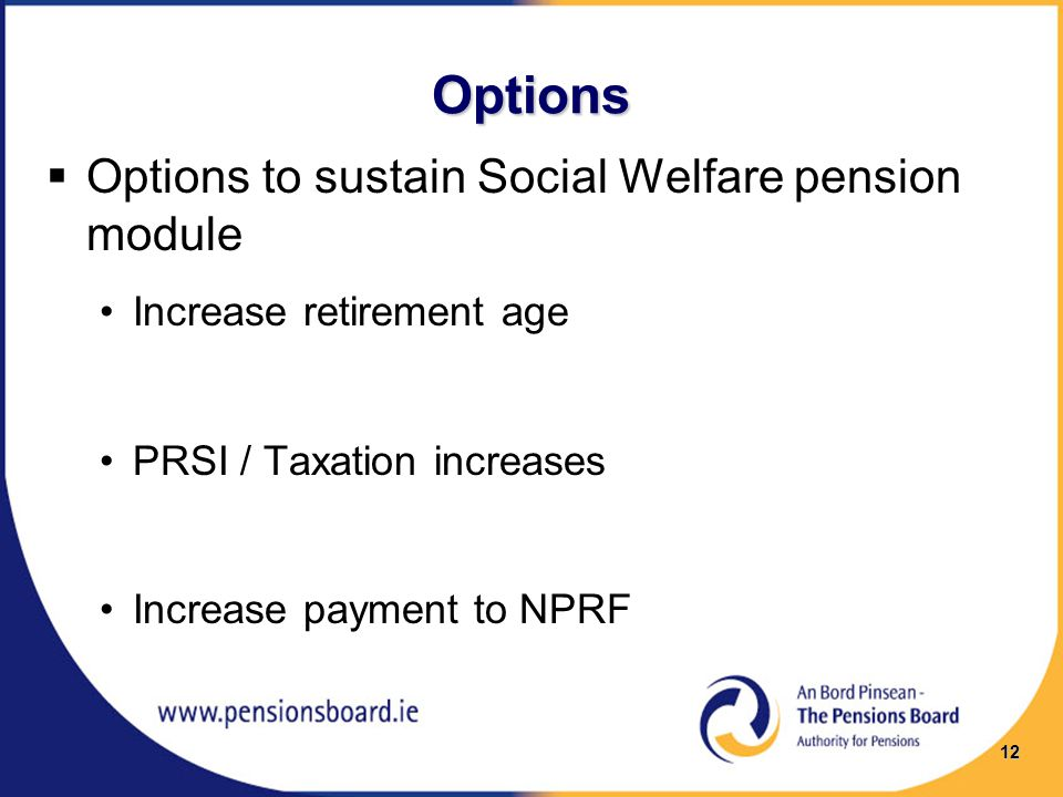 Options  Options to sustain Social Welfare pension module Increase retirement age PRSI / Taxation increases Increase payment to NPRF 12