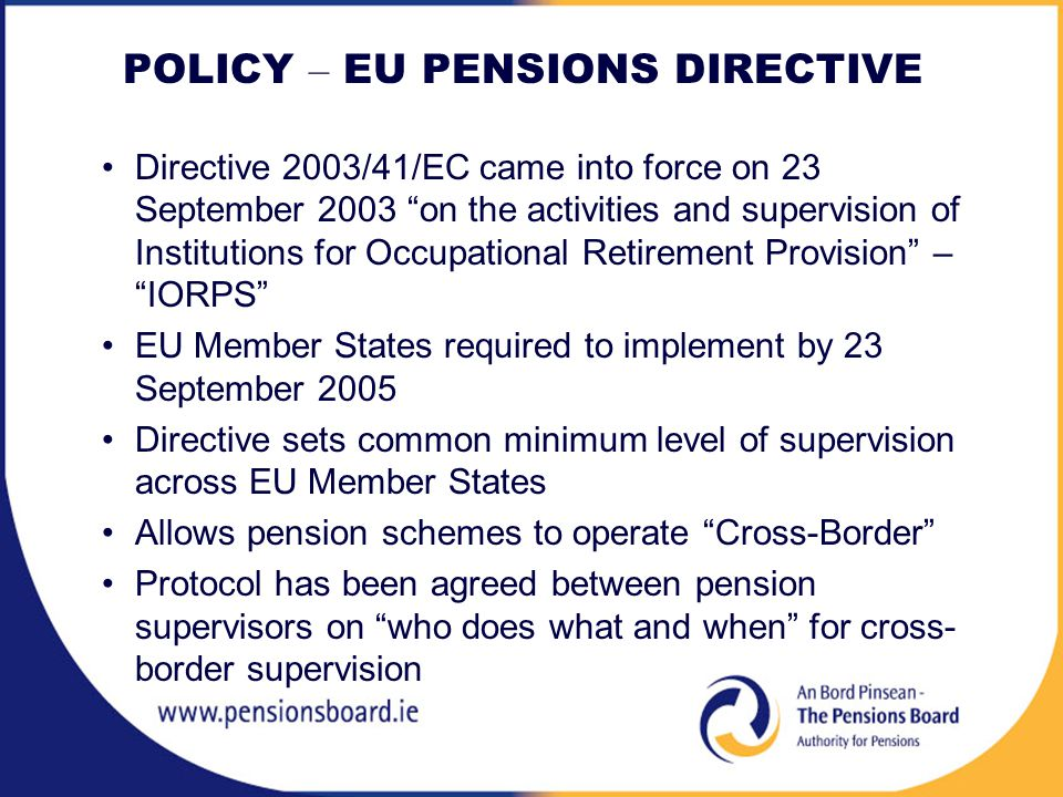 POLICY – EU PENSIONS DIRECTIVE Directive 2003/41/EC came into force on 23 September 2003 on the activities and supervision of Institutions for Occupational Retirement Provision – IORPS EU Member States required to implement by 23 September 2005 Directive sets common minimum level of supervision across EU Member States Allows pension schemes to operate Cross-Border Protocol has been agreed between pension supervisors on who does what and when for cross- border supervision