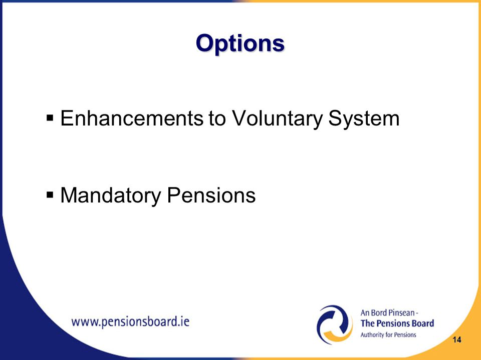 Options  Enhancements to Voluntary System  Mandatory Pensions 14