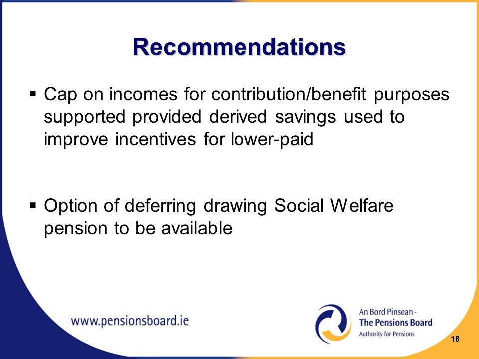 Recommendations  Cap on incomes for contribution/benefit purposes supported provided derived savings used to improve incentives for lower-paid  Option of deferring drawing Social Welfare pension to be available 18