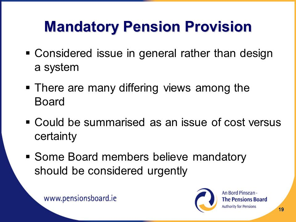 Mandatory Pension Provision  Considered issue in general rather than design a system  There are many differing views among the Board  Could be summarised as an issue of cost versus certainty  Some Board members believe mandatory should be considered urgently 19
