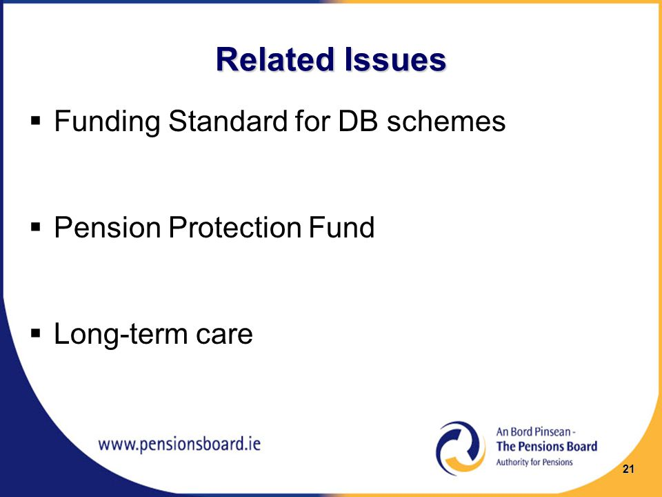 Related Issues  Funding Standard for DB schemes  Pension Protection Fund  Long-term care 21