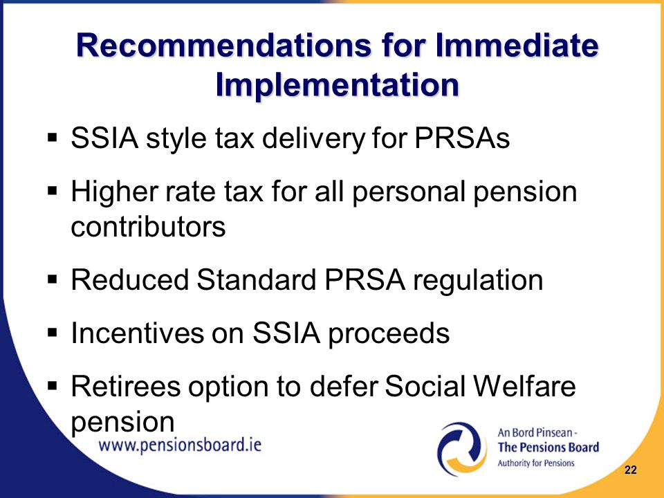 Recommendations for Immediate Implementation  SSIA style tax delivery for PRSAs  Higher rate tax for all personal pension contributors  Reduced Standard PRSA regulation  Incentives on SSIA proceeds  Retirees option to defer Social Welfare pension 22