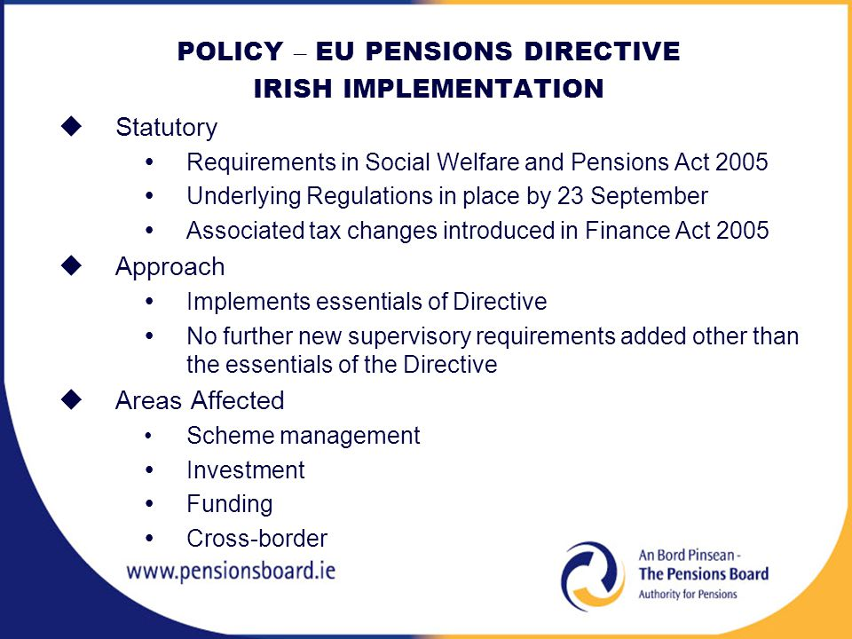 POLICY – EU PENSIONS DIRECTIVE IRISH IMPLEMENTATION  Statutory  Requirements in Social Welfare and Pensions Act 2005  Underlying Regulations in place by 23 September  Associated tax changes introduced in Finance Act 2005  Approach  Implements essentials of Directive  No further new supervisory requirements added other than the essentials of the Directive  Areas Affected Scheme management  Investment  Funding  Cross-border