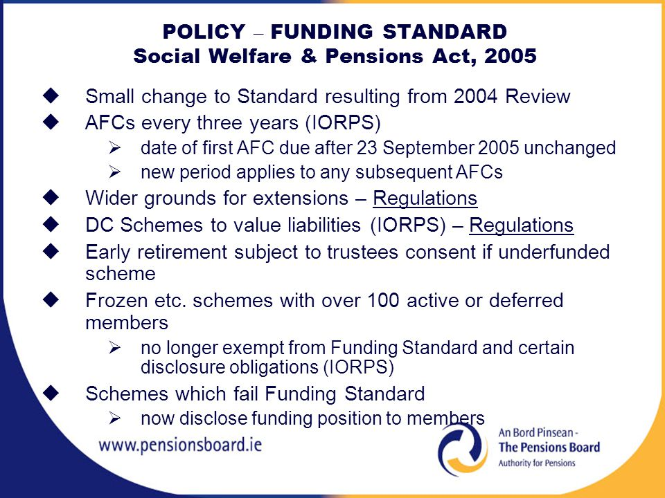 POLICY – FUNDING STANDARD Social Welfare & Pensions Act, 2005  Small change to Standard resulting from 2004 Review  AFCs every three years (IORPS)  date of first AFC due after 23 September 2005 unchanged  new period applies to any subsequent AFCs  Wider grounds for extensions – Regulations  DC Schemes to value liabilities (IORPS) – Regulations  Early retirement subject to trustees consent if underfunded scheme  Frozen etc.
